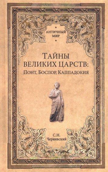 Тайны великих царств. Понт, Каппадокия, Боспор, Чернявский Станислав Николаевич