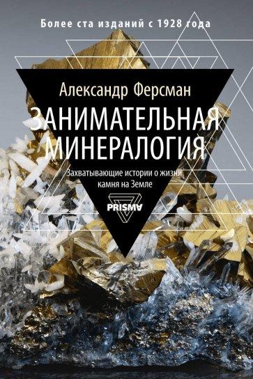 Занимательная минералогия. Захватывающая история о жизни камня на Земле, Ферсман Александр Евгеньевич