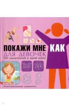 Купить Покажи мне как. Для девочек. 500 самоучителей в одной книге!, Харвест, Все обо всем. Универсальные энциклопедии