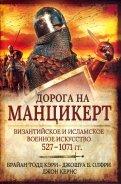 Дорога на Манцикерт. Византийская и Исламская война 527-1071