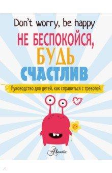 Купить Не беспокойся, будь счастлив. Руководство для детей, как справиться с тревогой, Аванта, Популярная психология для детей