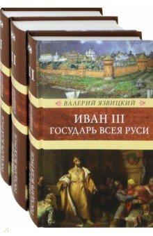 Иван III - государь всея Руси. В 3-х томах