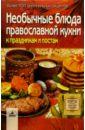 Необычные блюда православной кухни к праздникам и постам: более 300 оригинальных рецептов, Алешина Светлана