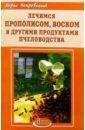 Покровский Борис Юрьевич Лечимся прополисом, воском и другими продуктами пчеловодства