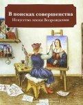 В поисках совершенства. Искусство эпохи Возрождения