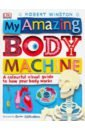 Winston Robert My Amazing Body Machine. A Colorful Visual Guide to How Your Works