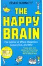 Burnett Dean The Happy Brain. The Science of Where Happiness Comes From, and Why bourke j what it means to be human