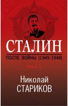 Сталин. После войны. Книга первая. 1945-1948. Стариков Николай Викторович