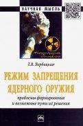 Режим запрещения ядерного оружия. Проблемы формирования и возможные пути их решения. Монография
