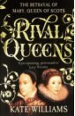 Williams Kate Rival Queens: The Betrayal of Mary, Queen Scots