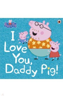Купить I Love You, Daddy Pig, Ladybird, Первые книги малыша на английском языке