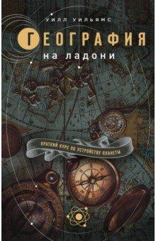 География на ладони. Краткий курс по устройству планеты. Уильямс Уилл