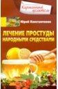 Константинов Юрий Лечение простуды народными средствами
