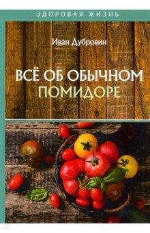 Все об обычном помидоре. Дубровин Иван Ильич