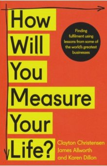 How Will You Measure Your Life?. Christensen Clayton, Allworth James, Dillon Karen
