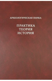 Археологическая наука: практика, теория, история