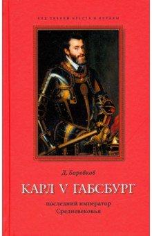 Карл V Габсбург: последний император Средневековья. Боровков Дмитрий Александрович