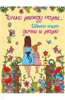 Купить Только между нами... Общая книга дочки и мамы, АСТ, Тематические альбомы и ежедневники