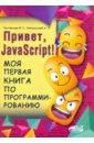 Фото - Расторгуев И. С., Никольский А. П. Привет, JavaScript! Моя первая книга по программированию уитни д программирование для детей пять самых крутых игр на html и javascript