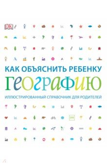 Купить Как объяснить ребенку географию. Иллюстрированный справочник для родителей, Манн, Иванов и Фербер, Земля. Вселенная