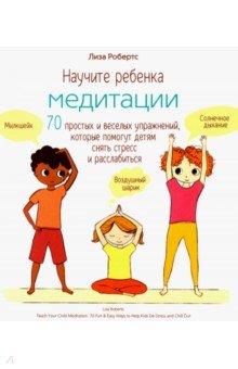 Купить Научите ребенка медитации. 70 простых и веселых упражнений, которые помогут детям снять стресс, Попурри, Популярная психология. Личная эффективность