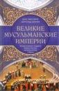 Обложка Великие мусульманские империи. История исламских государств Ближнего Востока, Центральной Азии