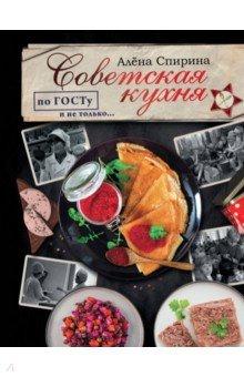 Советская кухня по ГОСТУ и не только... (Спирина Алена Вениаминовна)