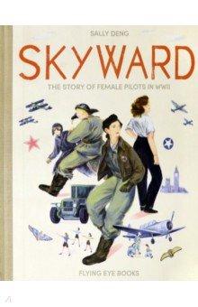 Купить Skyward. The Story of Female Pilots in WW2, Flying Eye Books, Художественная литература для детей на англ.яз.