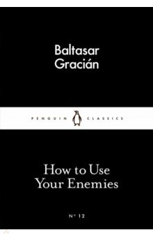 How to Use Your Enemies. Gracian Baltasar