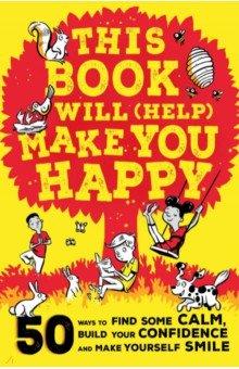 Купить This Book Will (Help) Make You Happy. 50 Ways to Find Some Calm, Build Your Confidence, Wren & Rook, Нехудожественная литература для детей на англ.яз.