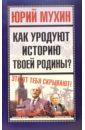Мухин Юрий Игнатьевич Как уродуют историю твоей Родины?