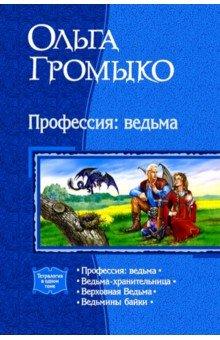 Профессия: Ведьма; Ведьма-Хранительница; Верховная ведьма; Ведьмины байки (Громыко Ольга Николаевна)