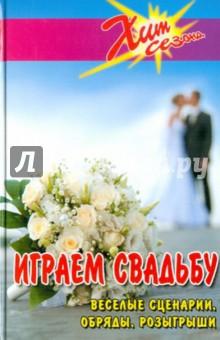 Играем свадьбу: Веселые сценарии, обряды, розыгрыши