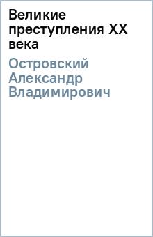 Великие преступления ХХ века - Александр Островский