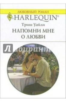 Напомни мне о любви: Роман - Триш Уайли