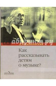 Как рассказывать детям о музыке?: Книга для учителя - Дмитрий Кабалевский