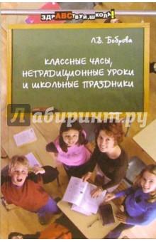 Классные часы, нетрадиционные уроки и школьные праздники - Лариса Боброва