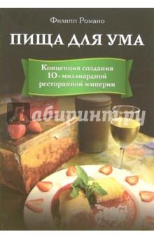 Пища для ума. Концепция создания 10-миллиардной ресторанной империи - Филипп Романо