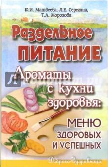 Матвеева, Морозова, Серегина - Раздельное питание. Ароматы с кухни здоровья   меню здоровых 213b9637d93