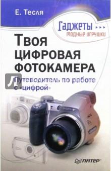 Твоя цифровая фотокамера: путеводитель по работе с цифрой - Елена Тесля