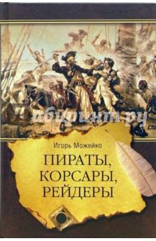 Пираты, корсары, рейдеры - Игорь Можейко