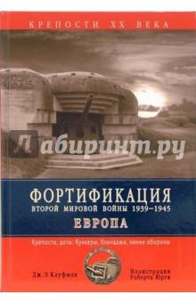 Фортификация Второй Мировой войны 1939-1945. Европа. Крепости, доты, бункеры, блиндажи,линии обороны - Дж. Кауфман