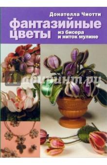 Фантазийные цветы: из бисера и ниток мулине - Донателла Чиотти