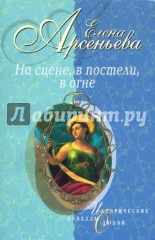 На сцене, в постели, в огне: Новеллы - Елена Арсеньева