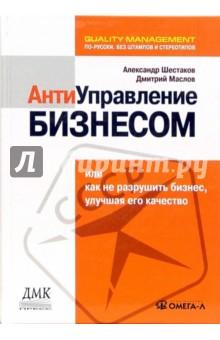 Антиуправление бизнесом, или Как не разрушить бизнес, улучшая его качество - Маслов, Шестаков