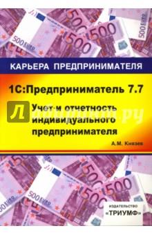 1С: Предприниматель 7.7. Учет и отчетность индивидуального предпринимателя: Учебное пособие - Алексей Князев