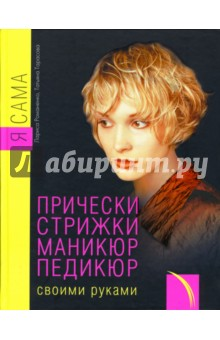 Я сама. Прически, стрижки, маникюр, педикюр своими руками - Романенко, Тарасова