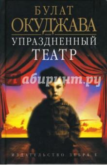 Упраздненный театр: семейная хроника - Булат Окуджава