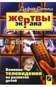 Жертвы экрана. Влияние телевидения на развитие детей - Дафна Лемиш