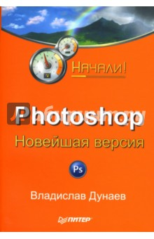 Photoshop: Новейшая версия. Начали! - Владислав Дунаев